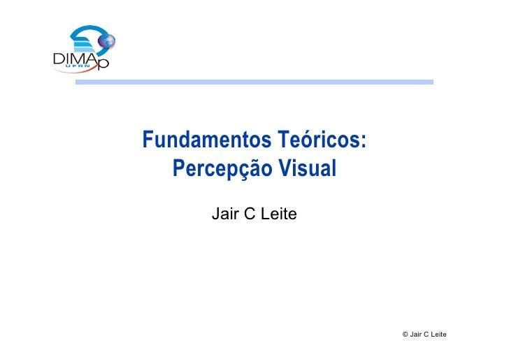 Fundamentos Teóricos:    Percepção Visual       Jair C Leite                             © Jair C Leite