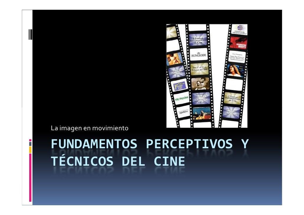 La imagen en movimiento  FUNDAMENTOS PERCEPTIVOS Y TÉCNICOS DEL CINE