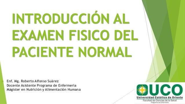 INTRODUCCIÓN AL EXAMEN FISICO DEL PACIENTE NORMAL  Enf. Mg. Roberto Alfonso Suárez Docente Asistente Programa de Enfermer...