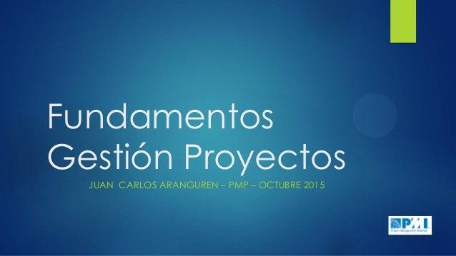 Fundamentos Gestión Proyectos JUAN CARLOS ARANGUREN – PMP – OCTUBRE 2015