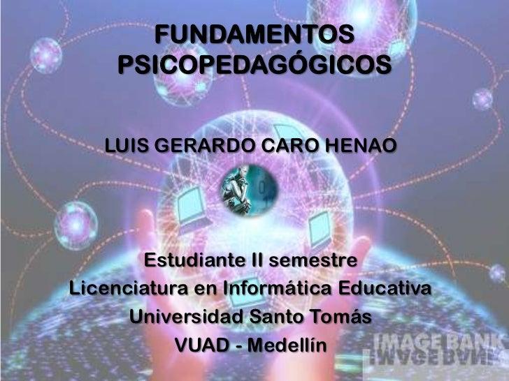 FUNDAMENTOS PSICOPEDAGÓGICOS<br />LUIS GERARDO CARO HENAO<br />Estudiante II semestre <br />Licenciatura en Informática Ed...