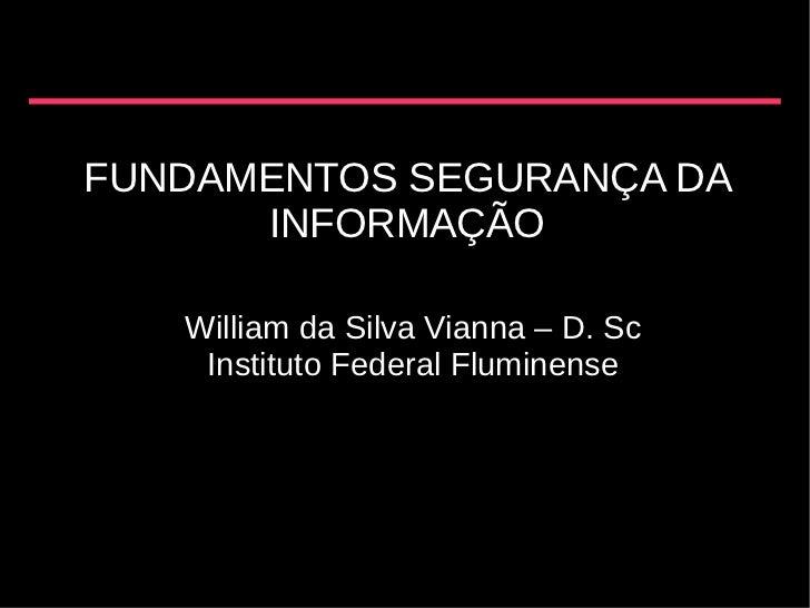 FUNDAMENTOS SEGURANÇA DA      INFORMAÇÃO   William da Silva Vianna – D. Sc    Instituto Federal Fluminense