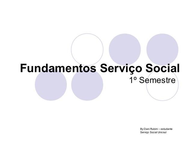 Fundamentos Serviço Social1º SemestreBy Dani Rubim – estudanteServiço Social Unicsul