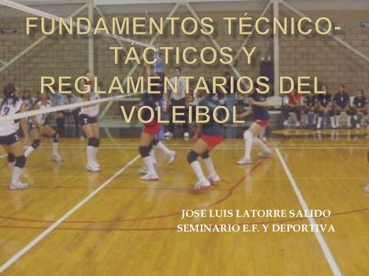 FUNDAMENTOS TÉCNICO-TÁCTICOS Y REGLAMENTARIOS DEL VOLEIBOL<br />JOSE LUIS LATORRE SALIDO<br />SEMINARIO E.F. Y DEPORTIVA<b...