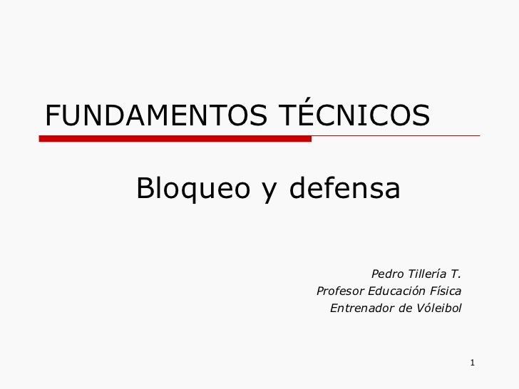 FUNDAMENTOS TÉCNICOS Pedro Tillería T. Profesor Educación Física Entrenador de Vóleibol Bloqueo y defensa