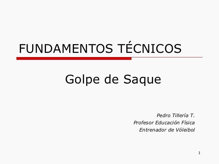 FUNDAMENTOS TÉCNICOS Pedro Tillería T. Profesor Educación Física Entrenador de Vóleibol Golpe de Saque