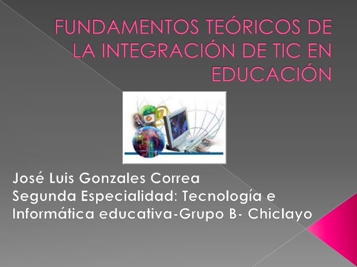 FUNDAMENTOS TEÓRICOS DE LA INTEGRACIÓN DE TIC EN EDUCACIÓN<br />José Luis Gonzales Correa<br />Segunda Especialidad: Tecno...