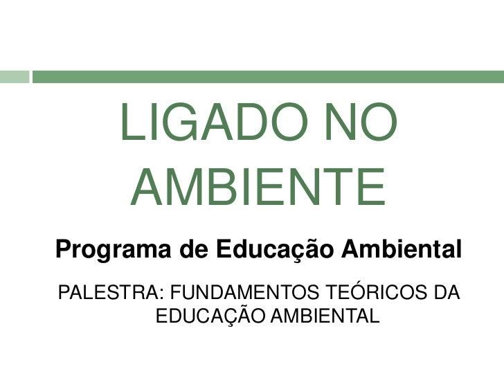LIGADO NO    AMBIENTEPrograma de Educação AmbientalPALESTRA: FUNDAMENTOS TEÓRICOS DA        EDUCAÇÃO AMBIENTAL