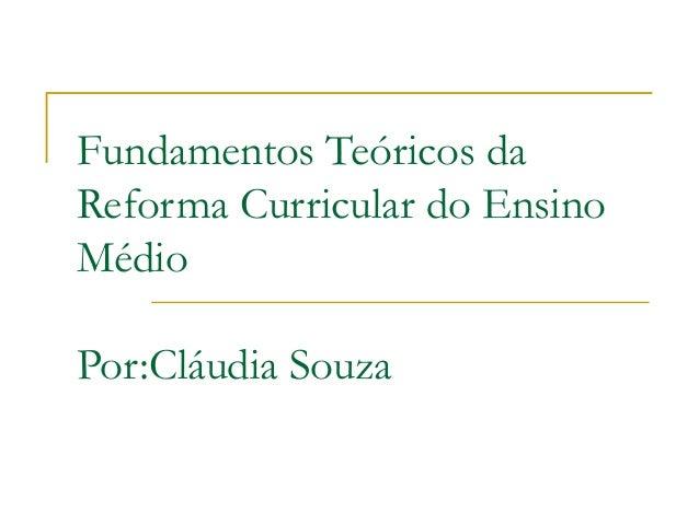 Fundamentos Teóricos da Reforma Curricular do Ensino Médio Por:Cláudia Souza