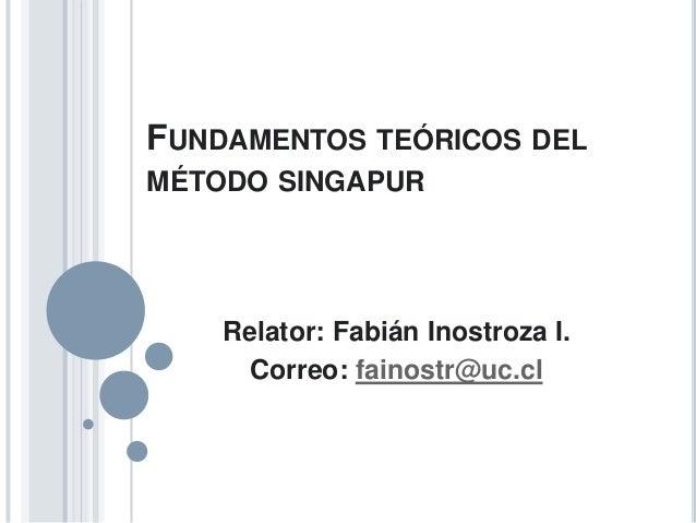 FUNDAMENTOS TEÓRICOS DEL MÉTODO SINGAPUR  Relator: Fabián Inostroza I. Correo: fainostr@uc.cl