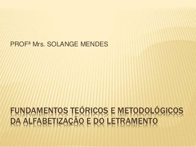 PROFª Mrs. SOLANGE MENDES  FUNDAMENTOS TEÓRICOS E METODOLÓGICOS  DA ALFABETIZAÇÃO E DO LETRAMENTO