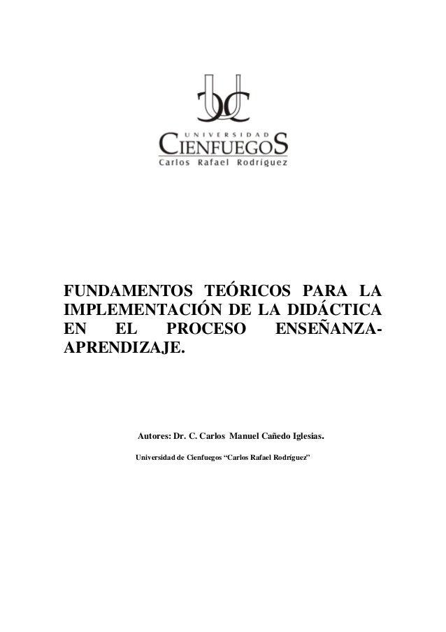 FUNDAMENTOS TEÓRICOS PARA LA IMPLEMENTACIÓN DE LA DIDÁCTICA EN EL PROCESO ENSEÑANZA- APRENDIZAJE. Autores: Dr. C. Carlos M...