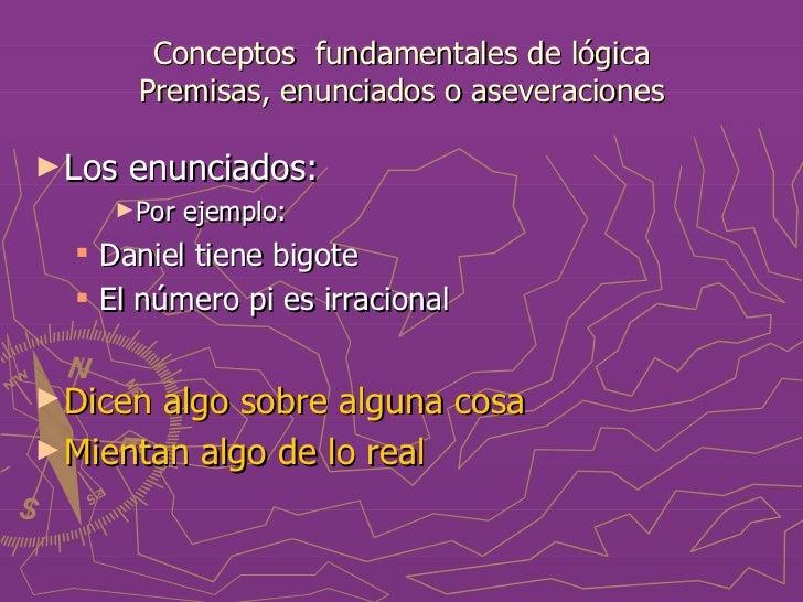Conceptos  fundamentales de lógica Premisas, enunciados o aseveraciones <ul><li>Los enunciados: </li></ul><ul><ul><ul><li>...