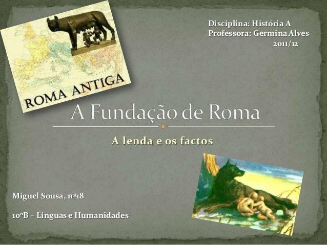 Disciplina: História A Professora: Germina Alves 2011/12  A lenda e os factos  Miguel Sousa, nº18 10ºB – Línguas e Humanid...