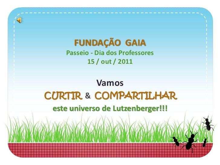 FUNDAÇÃO GAIA     Passeio - Dia dos Professores            15 / out / 2011              VamosCURTIR & COMPARTILHAR este un...
