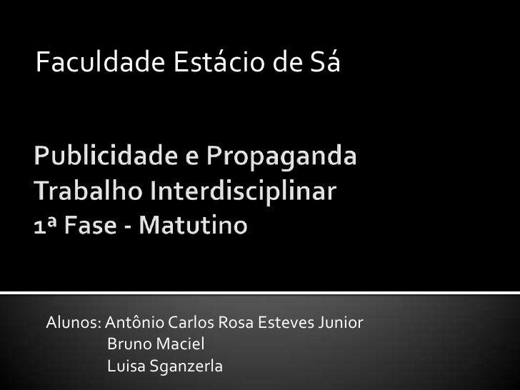 Faculdade Estácio de Sá<br />Publicidade e Propaganda Trabalho Interdisciplinar 1ª Fase - Matutino<br />Alunos: Antônio Ca...
