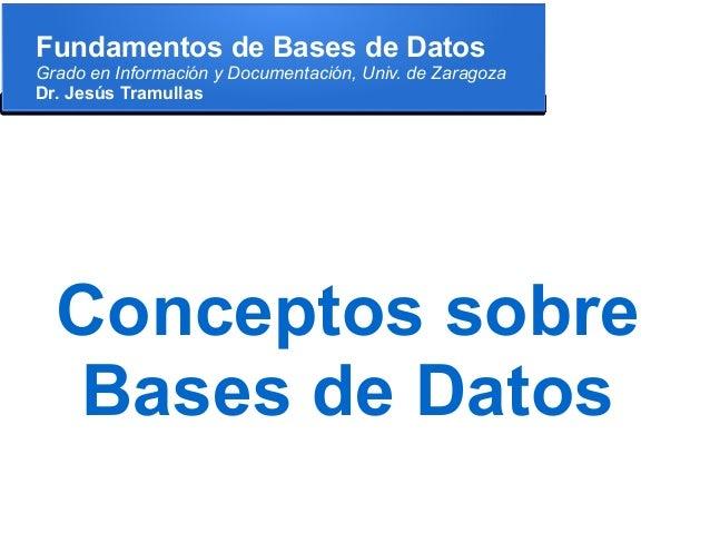 Fundamentos de Bases de DatosGrado en Información y Documentación, Univ. de ZaragozaDr. Jesús Tramullas  Conceptos sobre  ...