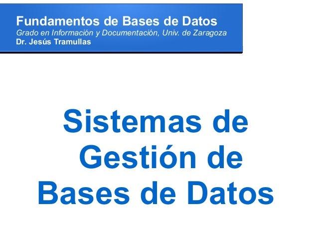Fundamentos de Bases de DatosGrado en Información y Documentación, Univ. de ZaragozaDr. Jesús Tramullas      Sistemas de  ...