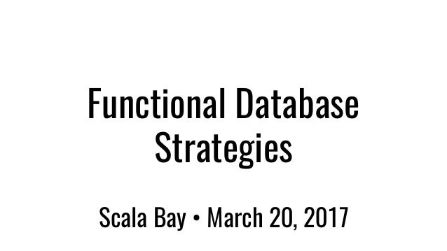 Functional Database Strategies Scala Bay • March 20, 2017