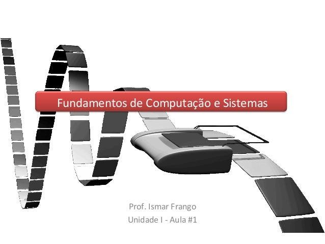 Fundamentos de Computação e Sistemas            Prof. Ismar Frango            Unidade I - Aula #1