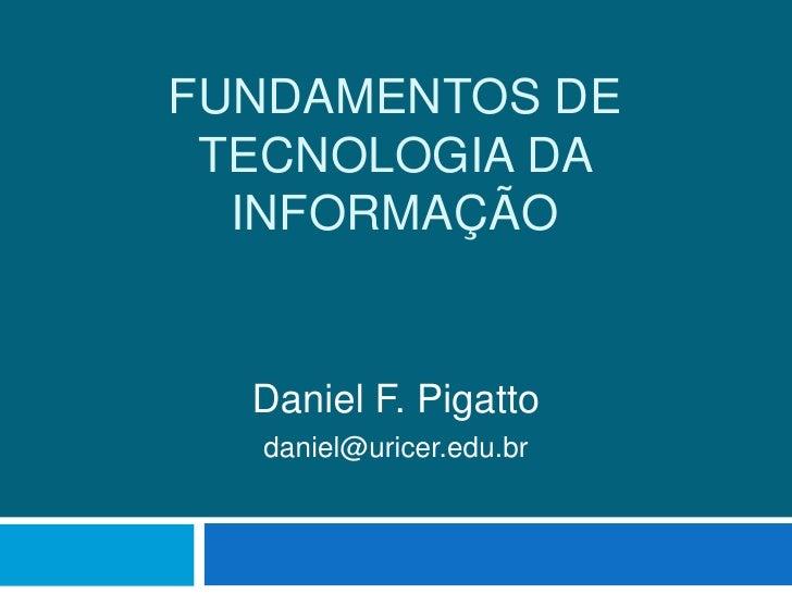 Fundamentos de Tecnologia da Informação<br />Daniel F. Pigatto<br />daniel@uricer.edu.br<br />
