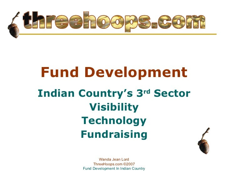 Fund Development Indian Country's 3 rd  Sector Visibility Technology Fundraising Wanda Jean Lord ThreeHoops.com  ©2007 Fun...