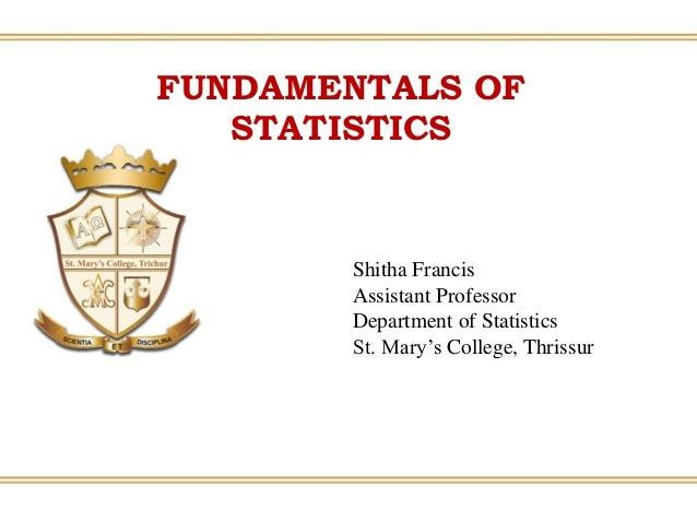 Shitha Francis Assistant Professor Department of Statistics St. Mary's College, Thrissur FUNDAMENTALS OF STATISTICS