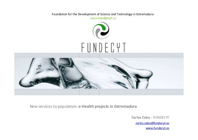 Foundation for the Development of Science and Technology in Extremadura www.fundecyt.es New services to population: e-Heal...