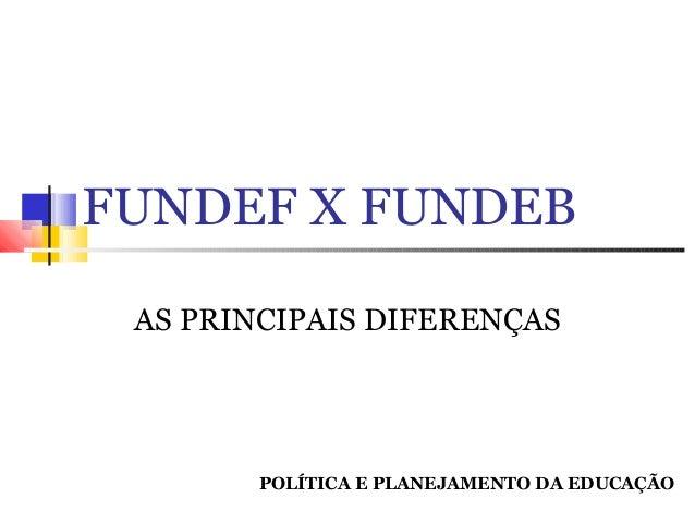 FUNDEF X FUNDEB AS PRINCIPAIS DIFERENÇAS  POLÍTICA E PLANEJAMENTO DA EDUCAÇÃO
