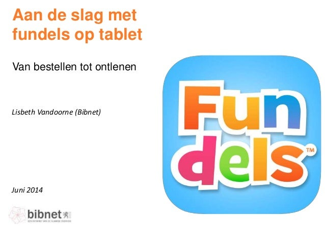 Juni 2014 Lisbeth Vandoorne (Bibnet) Aan de slag met fundels op tablet Van bestellen tot ontlenen