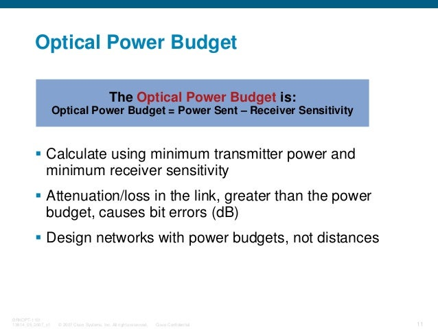 © 2007 Cisco Systems, Inc. All rights reserved. Cisco Confidential BRKOPT-1101 13814_05_2007_c1 11 Optical Power Budget Ca...
