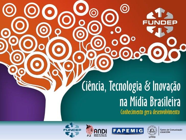 Ciência, Tecnologia & Inovação             na Mídia Brasileira             Conhecimento gera desenvolvimento