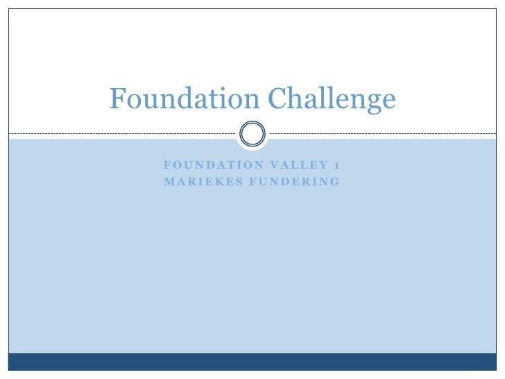 Foundation Valley 1 <br />Mariekes fundering<br />Foundation Challenge<br />