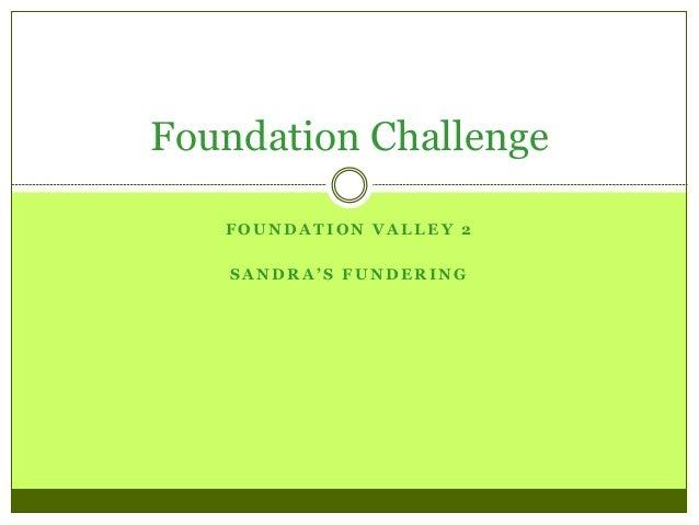 F O U N D A T I O N V A L L E Y 2 S A N D R A ' S F U N D E R I N G Foundation Challenge