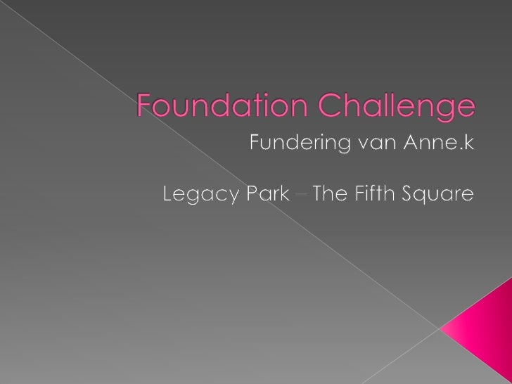 Foundation Challenge<br />Fundering van Anne.k<br />Legacy Park – The Fifth Square<br />