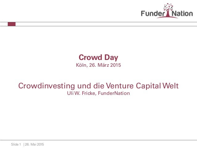 | 26. Mai 2015Slide 1 Crowd Day Köln, 26. März 2015 Crowdinvesting und die Venture Capital Welt Uli W. Fricke, FunderNation