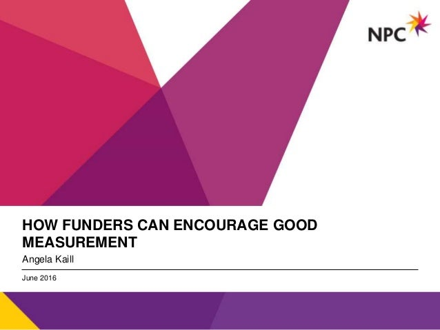 v HOW FUNDERS CAN ENCOURAGE GOOD MEASUREMENT Angela Kaill June 2016