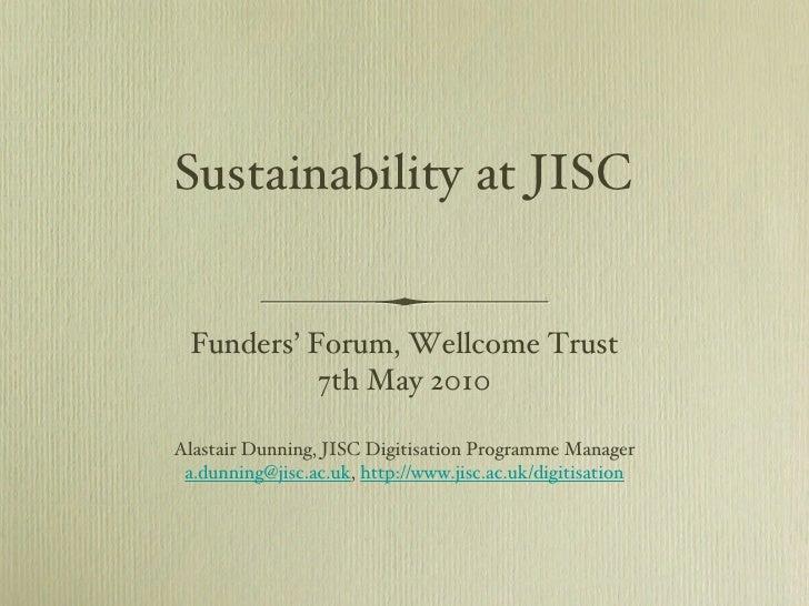 Sustainability at JISC <ul><li>Funders' Forum, Wellcome Trust </li></ul><ul><li>7th May 2010 </li></ul><ul><li>Alastair Du...