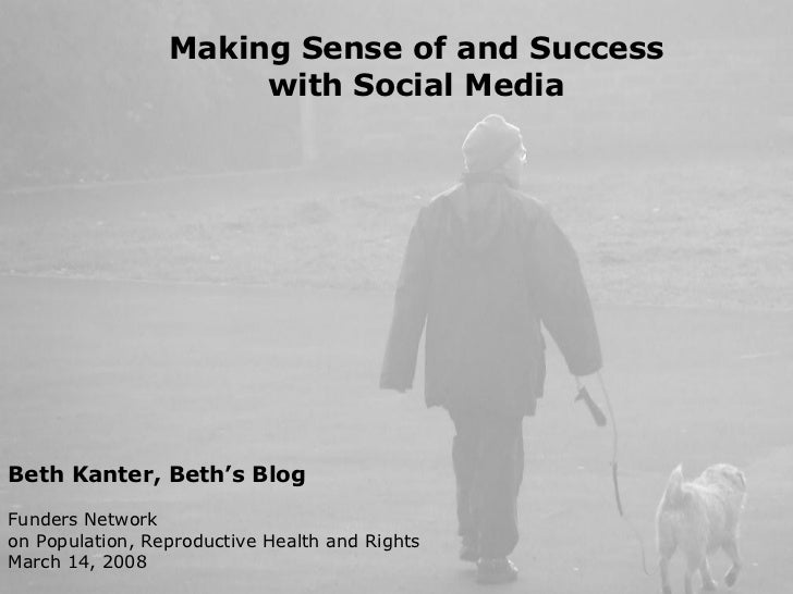 Making Sense of and Success with Social Media Beth Kanter, Beth's Blog Funders Network  on Population, Reproductive Health...