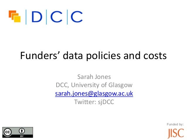 Funders' data policies and costsSarah JonesDCC, University of Glasgowsarah.jones@glasgow.ac.ukTwitter: sjDCCFunded by: