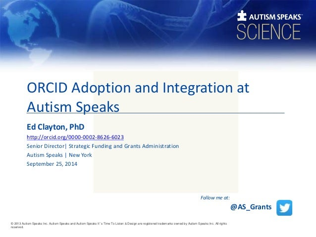 ORCID Adoption and Integration at  Autism Speaks  Ed Clayton, PhD  http://orcid.org/0000-0002-8626-6023  Senior Director| ...