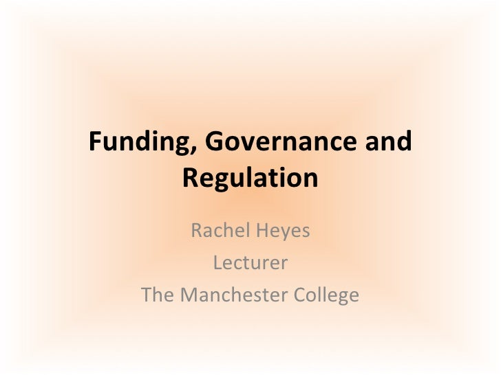 Funding, Governance and Regulation Rachel Heyes Lecturer The Manchester College