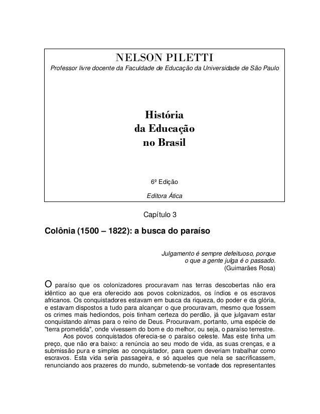 NELSON PILETTI Professor livre docente da Faculdade de Educação da Universidade de São Paulo História da Educação no Brasi...