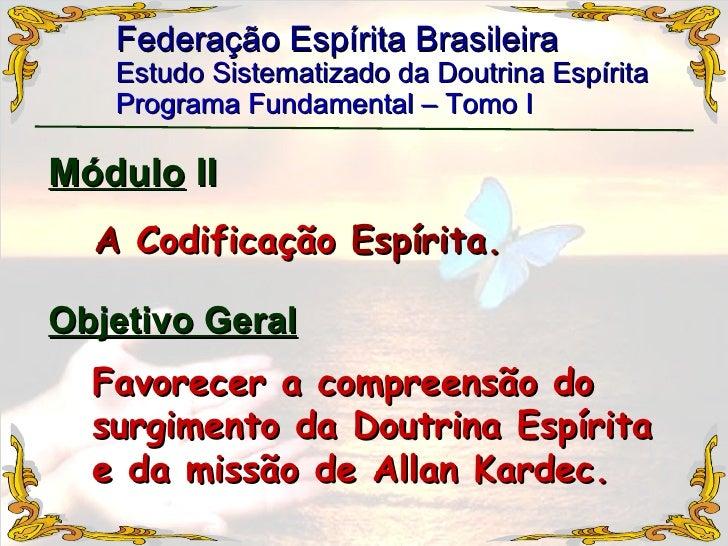 Federação Espírita Brasileira Estudo Sistematizado da Doutrina Espírita   Programa Fundamental – Tomo I Módulo  II A  Codi...
