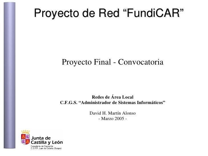 "Proyecto de Red ""FundiCAR""        Proyecto Final - Convocatoria                      Redes de Área Local     C.F.G.S. ""Adm..."