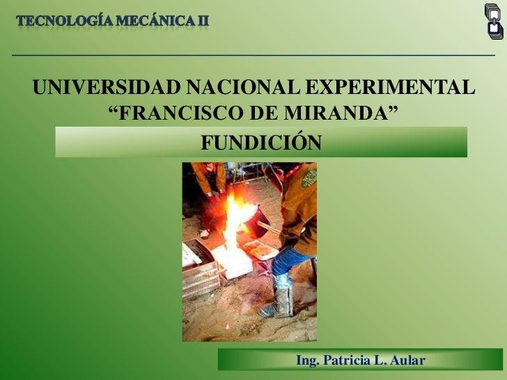 """Tecnología mecánica II<br />UNIVERSIDAD NACIONAL EXPERIMENTAL <br />""""FRANCISCO DE MIRANDA""""<br />FUNDICIÓN<br />Ing. Patric..."""
