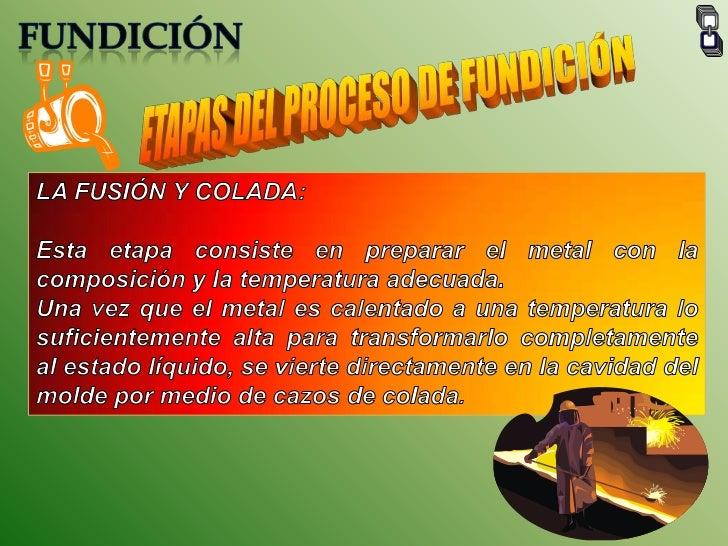 FUNDICIÓN<br />ETAPAS DEL PROCESO DE FUNDICIÓN<br />LA FUSIÓN Y COLADA:<br />Esta etapa consiste en preparar el metal con ...