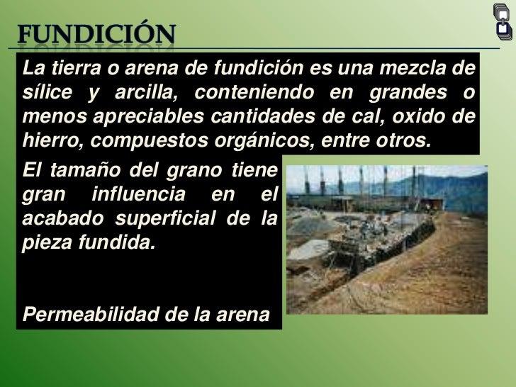 FUNDICIÓN<br />La tierra o arena de fundición es una mezcla de sílice y arcilla, conteniendo en grandes o menos apreciable...
