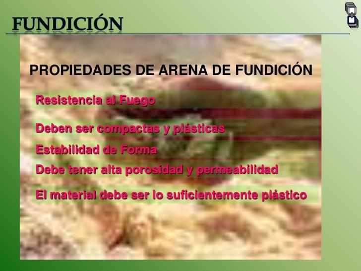 FUNDICIÓN<br />PROPIEDADES DE ARENA DE FUNDICIÓN<br />Resistencia al Fuego<br />Deben ser compactas y plásticas<br />Estab...