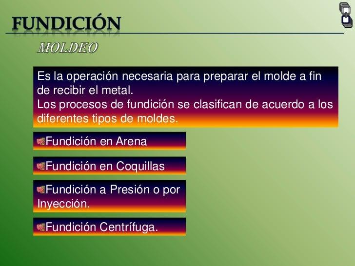 FUNDICIÓN<br />Moldeo <br />Es la operación necesaria para preparar el molde a fin de recibir el metal.<br />Los procesos ...